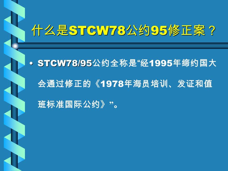 什么是 STCW78 公约 95 修正案? STCW78/95STCW78/95 公约全称是 经 1995 年缔约国大 会通过修正的《 1978 年海员培训、发证和值 班标准国际公约》 。