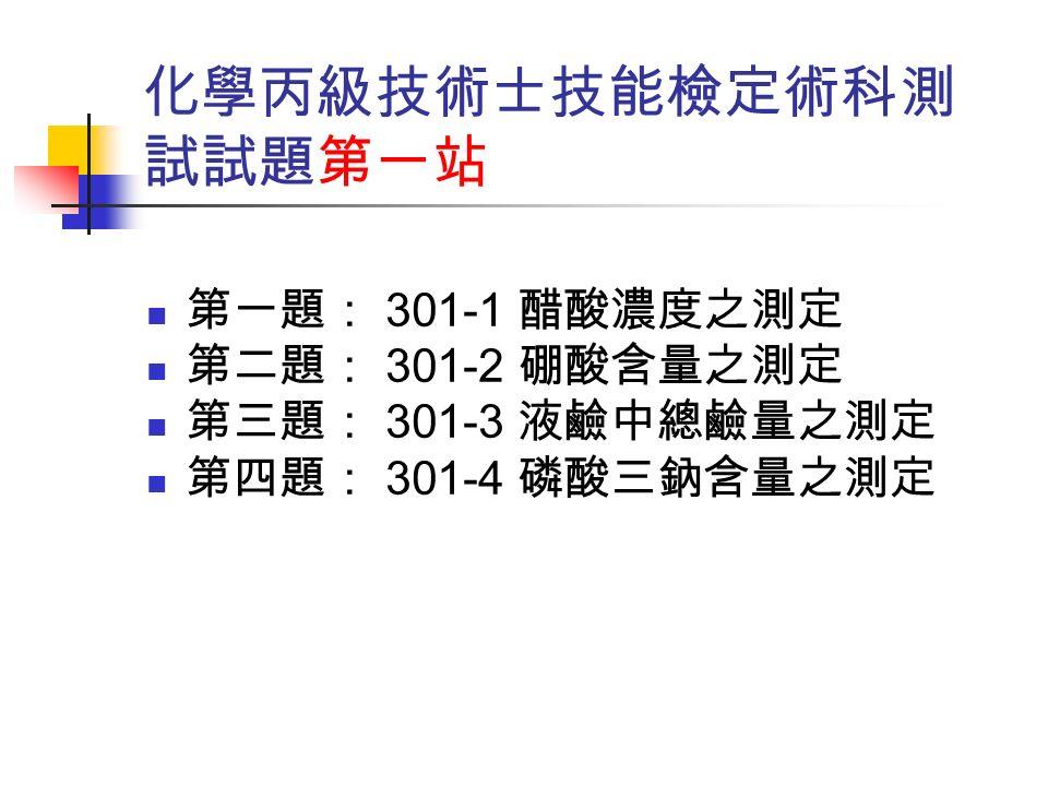 化學丙級技術士技能檢定術科測 試試題第一站 第一題: 301-1 醋酸濃度之測定 第二題: 301-2 硼酸含量之測定 第三題: 301-3 液鹼中總鹼量之測定 第四題: 301-4 磷酸三鈉含量之測定