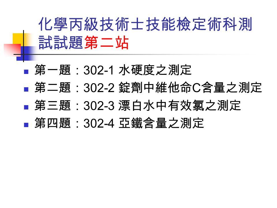 化學丙級技術士技能檢定術科測 試試題第二站 第一題: 302-1 水硬度之測定 第二題: 302-2 錠劑中維他命 C 含量之測定 第三題: 302-3 漂白水中有效氯之測定 第四題: 302-4 亞鐵含量之測定