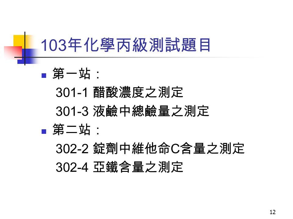 103 年化學丙級測試題目 第一站: 301-1 醋酸濃度之測定 301-3 液鹼中總鹼量之測定 第二站: 302-2 錠劑中維他命 C 含量之測定 302-4 亞鐵含量之測定 12