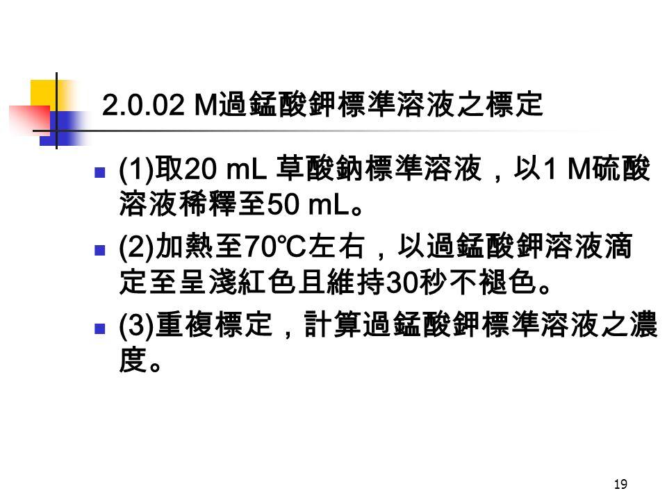 2.0.02 M 過錳酸鉀標準溶液之標定 (1) 取 20 mL 草酸鈉標準溶液,以 1 M 硫酸 溶液稀釋至 50 mL 。 (2) 加熱至 70 ℃左右,以過錳酸鉀溶液滴 定至呈淺紅色且維持 30 秒不褪色。 (3) 重複標定,計算過錳酸鉀標準溶液之濃 度。 19
