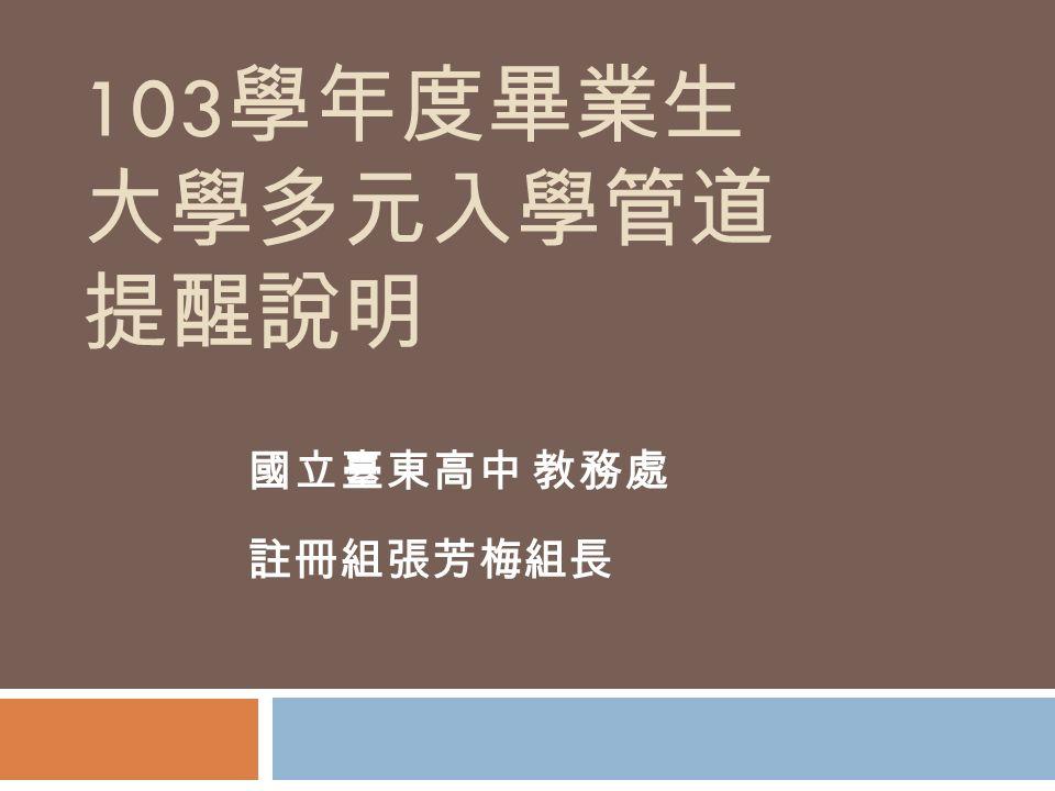 103 學年度畢業生 大學多元入學管道 提醒說明 國立臺東高中 教務處 註冊組張芳梅組長