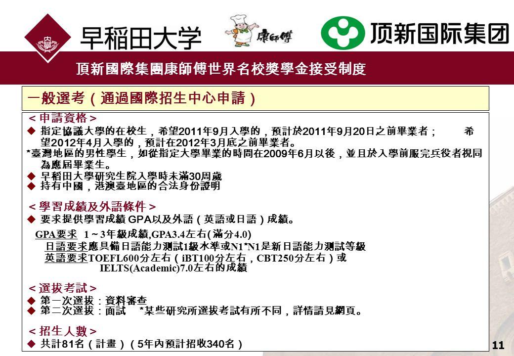 11 頂新國際集團康師傅世界名校獎學金接受制度 <申請資格>  指定協議大學的在校生,希望 2011 年 9 月入學的,預計於 2011 年 9 月 20 日之前畢業者; 希 望 2012 年 4 月入學的,預計在 2012 年 3 月底之前畢業者。 * 臺灣地區的男性學生,如從指定大學畢業的時間在 2009 年 6 月以後,並且於入學前服完兵役者視同 為應屆畢業生。  早稻田大學研究生院入學時未滿 30 周歲  持有中國,港澳臺地區的合法身份證明 <學習成績及外語條件>  要求提供學習成績 GPA 以及外語(英語或日語)成績。 GPA 要求 1 ~ 3 年級成績, GPA3.4 左右 ( 滿分 4.0 ) 日語要求應具備日語能力測試 1 級水準或 N1 * N1 是新日語能力測試等級 英語要求 TOEFL600 分左右( iBT100 分左右, CBT250 分左右)或 IELTS(Academic)7.0 左右的成績 <選拔考試>  第一次選拔:資料審查  第二次選拔:面試 * 某些研究所選拔考試有所不同,詳情請見網頁。 <招生人數>  共計 81 名(計畫)( 5 年內預計招收 340 名) 一般選考(通過國際招生中心申請)