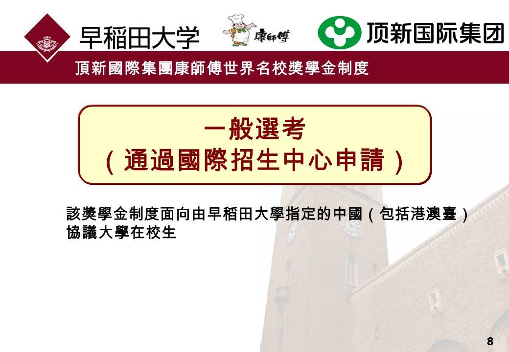 8 頂新國際集團康師傅世界名校獎學金制度 該獎學金制度面向由早稻田大學指定的中國(包括港澳臺) 協議大學在校生 一般選考 (通過國際招生中心申請)