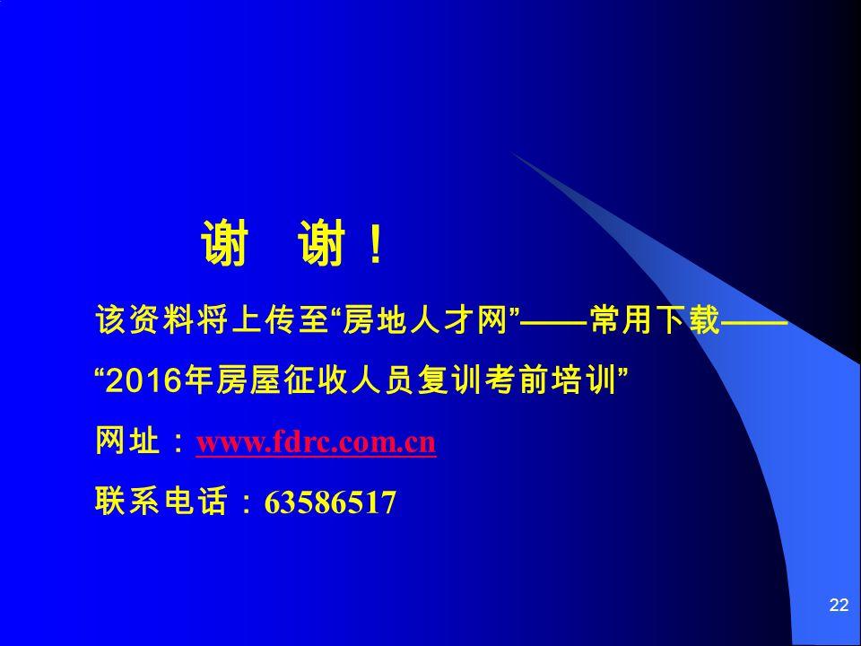22 谢 谢! 该资料将上传至 房地人才网 —— 常用下载 —— 2016 年房屋征收人员复训考前培训 网址: www.fdrc.com.cn www.fdrc.com.cn 联系电话: 63586517