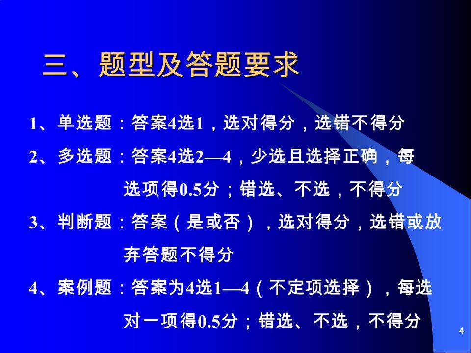 4 三、题型及答题要求 1 、单选题:答案 4 选 1 ,选对得分,选错不得分 2 、多选题:答案 4 选 2—4 ,少选且选择正确,每 选项得 0.5 分;错选、不选,不得分 3 、判断题:答案(是或否),选对得分,选错或放 弃答题不得分 4 、案例题:答案为 4 选 1—4 (不定项选择),每选 对一项得 0.5 分;错选、不选,不得分