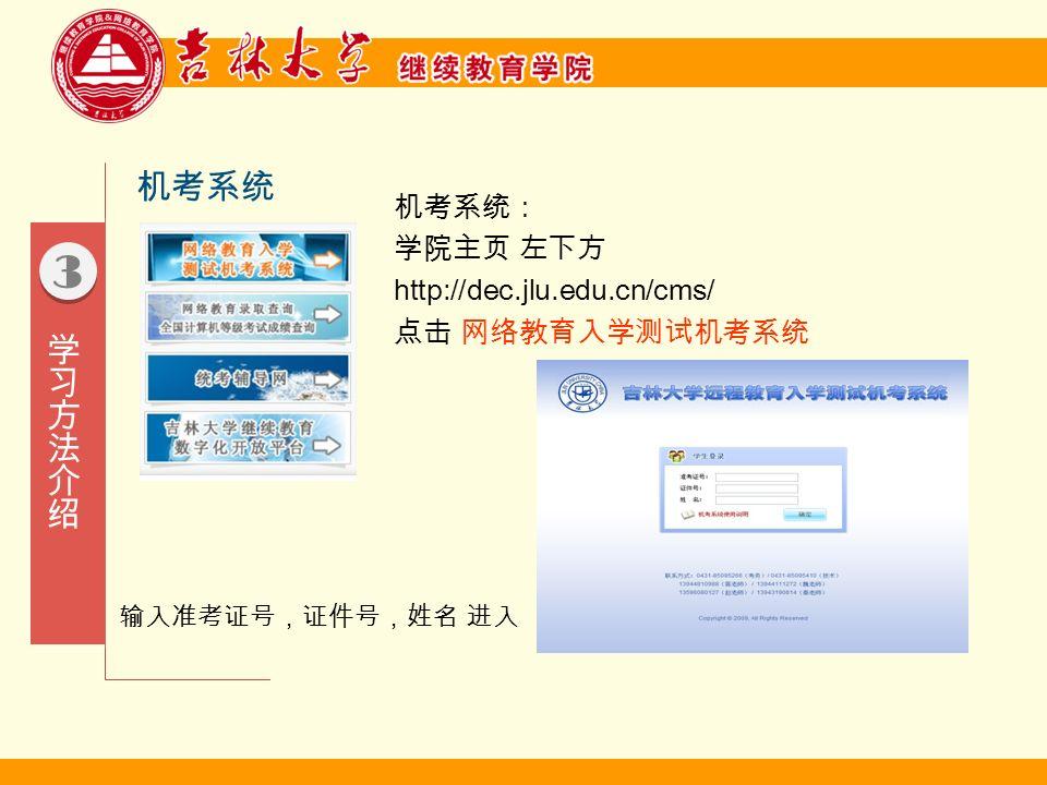 3 3 机考系统 机考系统: 学院主页 左下方 http://dec.jlu.edu.cn/cms/ 点击 网络教育入学测试机考系统 输入准考证号,证件号,姓名 进入