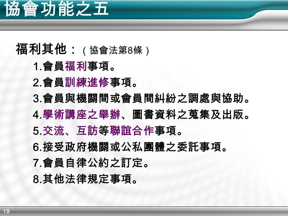 19 協會功能之五 福利其他: (協會法第 8 條) 1. 會員福利事項。 2. 會員訓練進修事項。 3.