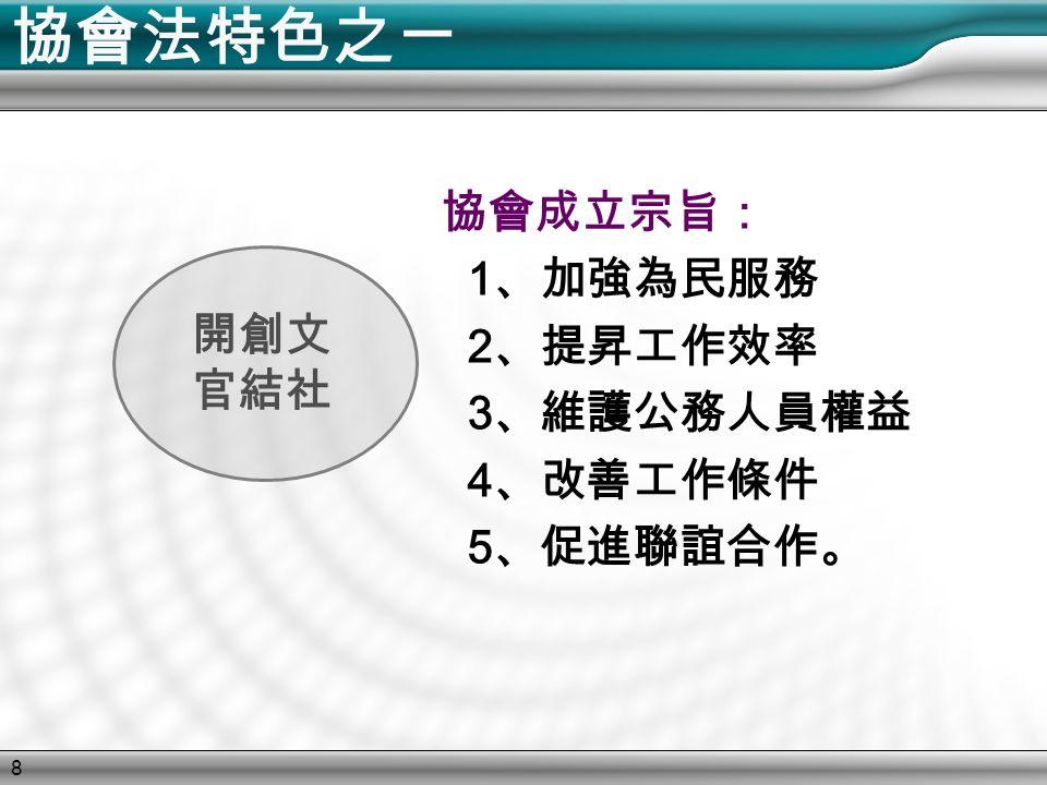 8 協會法特色之ㄧ 開創文 官結社 協會成立宗旨: 1 、加強為民服務 2 、提昇工作效率 3 、維護公務人員權益 4 、改善工作條件 5 、促進聯誼合作。