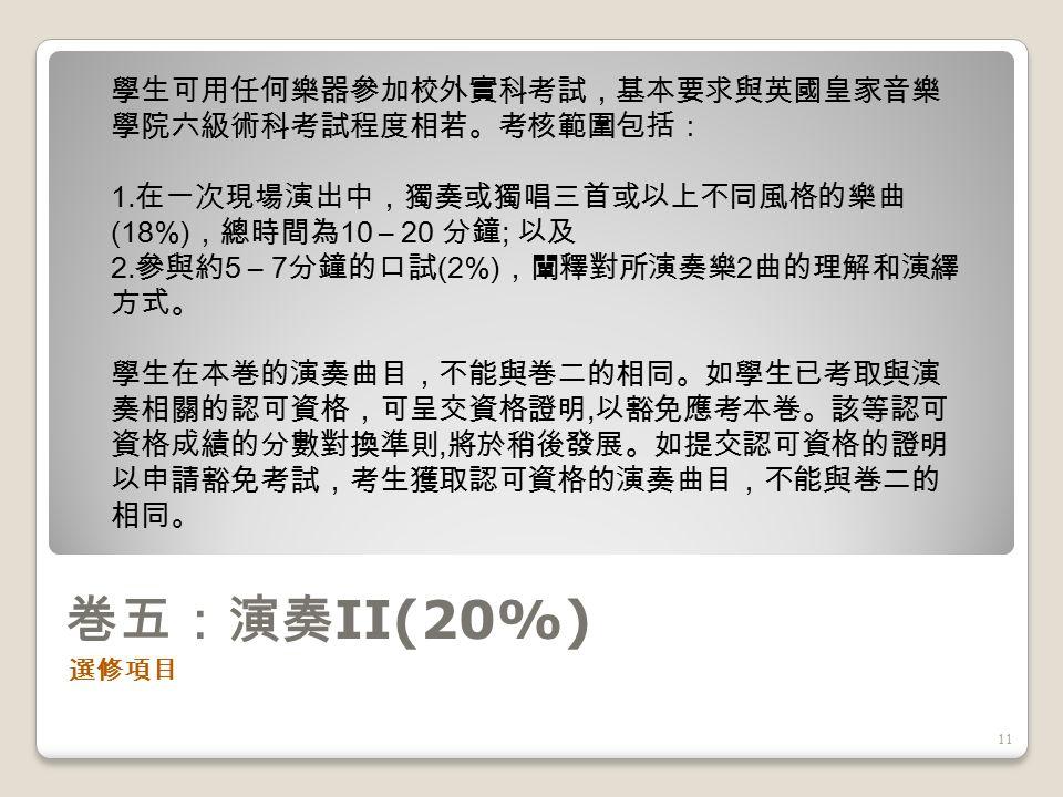 巻四:專題研習 (20%) 選修項目 10 學生可用中文或英文提交約五千字的書面報告,探討有關音樂與 文化情境的論題,以供校外評核。書面報告包括導論、討論及分 析、結論及參考資料。 ( 必須包括聆聽曲目及引用文獻 ) 四個部分, 亦可附加樂譜、插圖、錄音或錄影示例。學生的研習題目須呈交 香港考試及評核局審批。一般而言,類似音樂家生平的題材將不 獲批淮。
