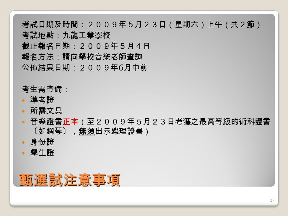 甄選試額外分數 加拿大多倫多皇家 音樂學院 / 上海音 樂學院 北京中央音樂學院 英國皇家音樂學院 /聖三一音樂學院 所獲分數 五級 (P, M & D) 四級 (P, M & D) 8分8分 六級 (P, M & D) 五級 (P, M & D) 9分9分 七級 (P & M ) 六級 (P, M & D) 六級 (P, M)10 分 七級 (D) 七級 (P, M & D) 六級 (D)11 分 八級 (P & M) 七級 (P & M)12 分 八級 (D) 七級 (D)13 分 九級 (P & M) 八級 (P & M)14 分 九級 (D) 或以上 八級 (D) 或以上 15 分 26
