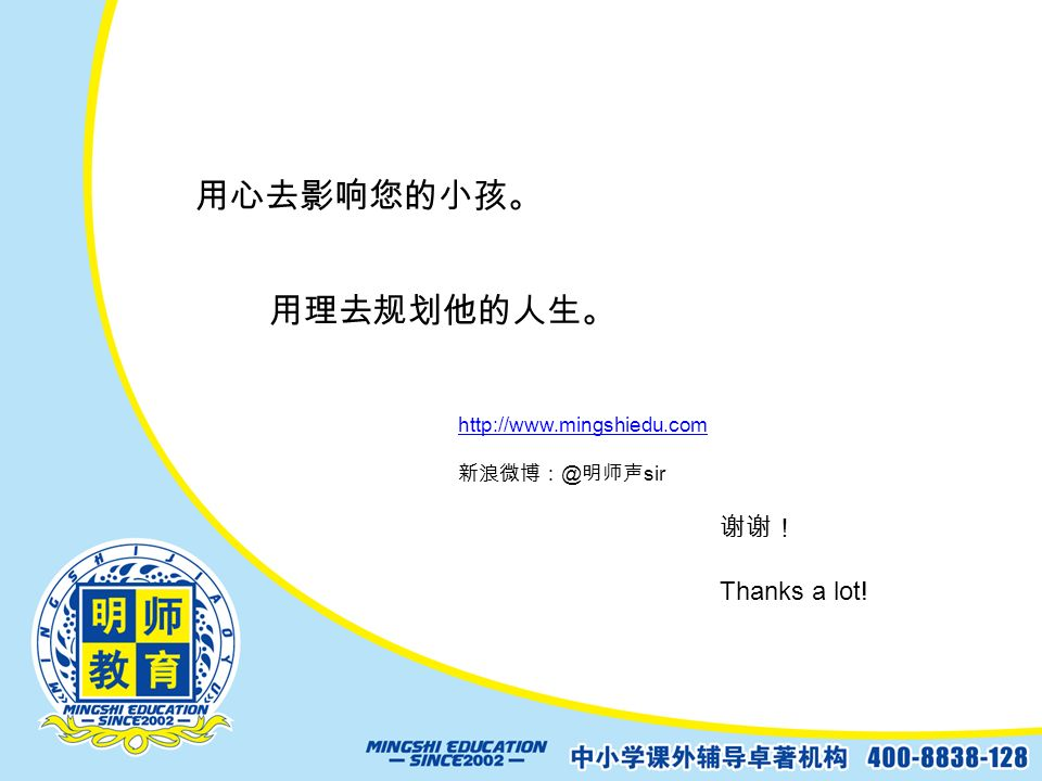 用心去影响您的小孩。 用理去规划他的人生。 谢谢! Thanks a lot! http://www.mingshiedu.com 新浪微博: @ 明师声 sir
