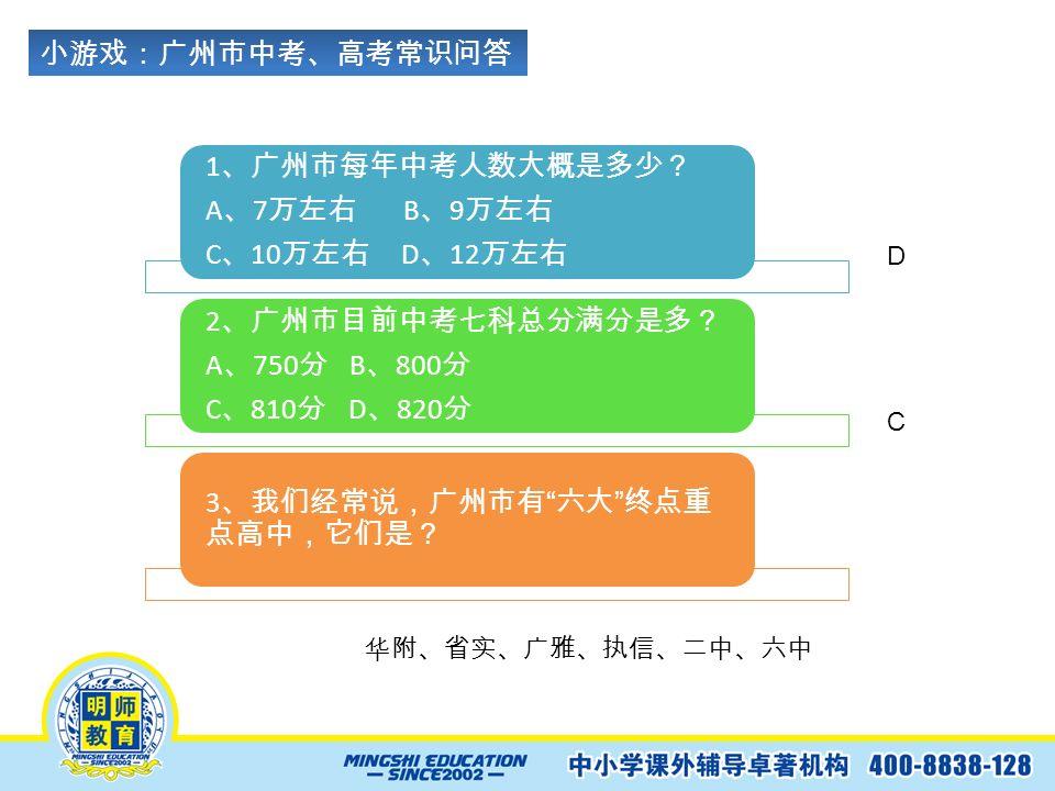 小游戏:广州市中考、高考常识问答 1 、广州市每年中考人数大概是多少? A 、 7 万左右 B 、 9 万左右 C 、 10 万左右 D 、 12 万左右 2 、广州市目前中考七科总分满分是多? A 、 750 分 B 、 800 分 C 、 810 分 D 、 820 分 3 、我们经常说,广州市有 六大 终点重 点高中,它们是? D C 华附、省实、广雅、执信、二中、六中