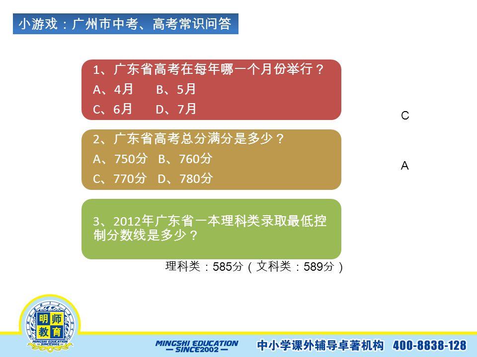 小游戏:广州市中考、高考常识问答 1 、广东省高考在每年哪一个月份举行? A 、 4 月 B 、 5 月 C 、 6 月 D 、 7 月 2 、广东省高考总分满分是多少? A 、 750 分 B 、 760 分 C 、 770 分 D 、 780 分 3 、 2012 年广东省一本理科类录取最低控 制分数线是多少? C A 理科类: 585 分(文科类: 589 分)