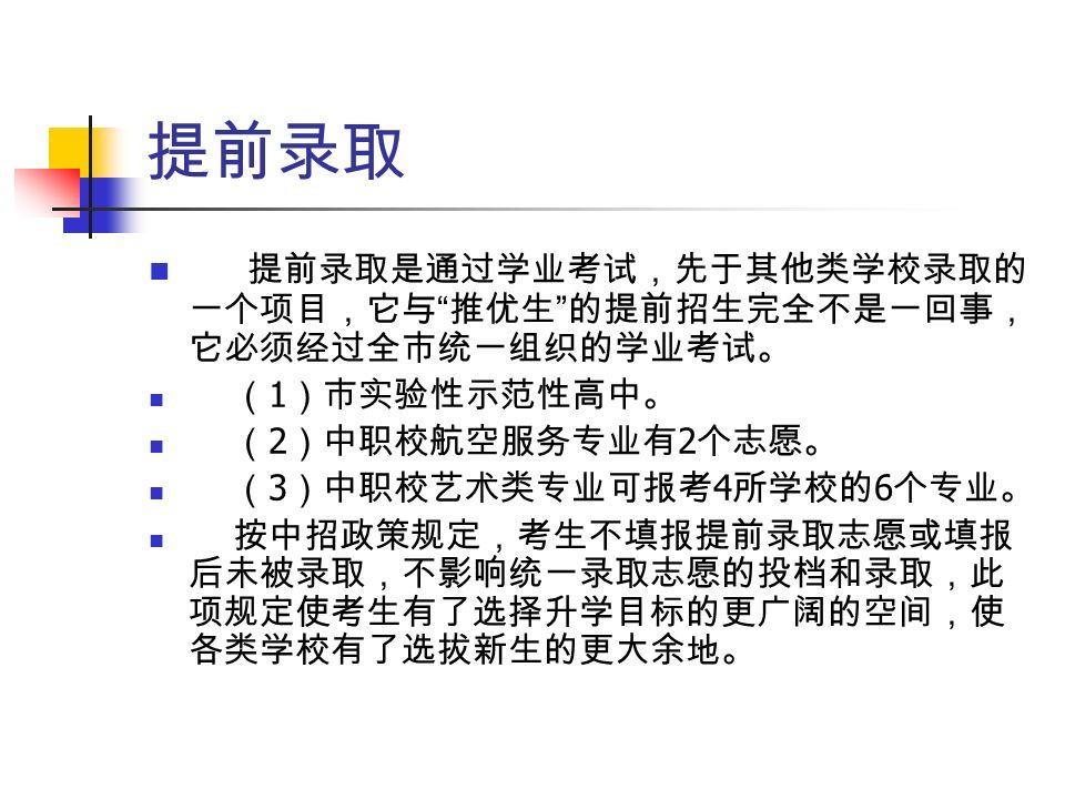 提前录取 提前录取是通过学业考试,先于其他类学校录取的 一个项目,它与 推优生 的提前招生完全不是一回事, 它必须经过全市统一组织的学业考试。 ( 1 )市实验性示范性高中。 ( 2 )中职校航空服务专业有 2 个志愿。 ( 3 )中职校艺术类专业可报考 4 所学校的 6 个专业。 按中招政策规定,考生不填报提前录取志愿或填报 后未被录取,不影响统一录取志愿的投档和录取,此 项规定使考生有了选择升学目标的更广阔的空间,使 各类学校有了选拔新生的更大余地。