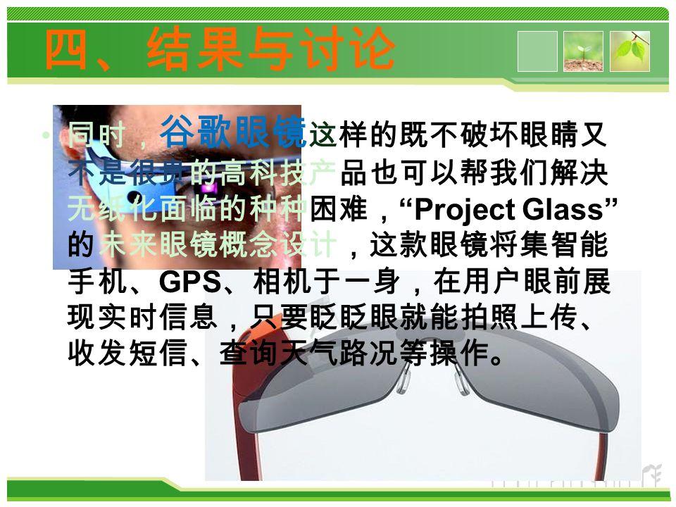 同时, 谷歌眼镜 这样的既不破坏眼睛又 不是很贵的高科技产品也可以帮我们解决 无纸化面临的种种困难, Project Glass 的未来眼镜概念设计,这款眼镜将集智能 手机、 GPS 、相机于一身,在用户眼前展 现实时信息,只要眨眨眼就能拍照上传、 收发短信、查询天气路况等操作。 四、结果与讨论