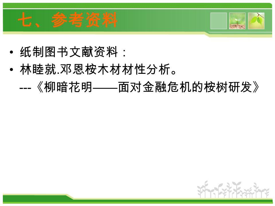 七、参考资料 纸制图书文献资料: 林睦就. 邓恩桉木材材性分析。 --- 《柳暗花明 —— 面对金融危机的桉树研发》