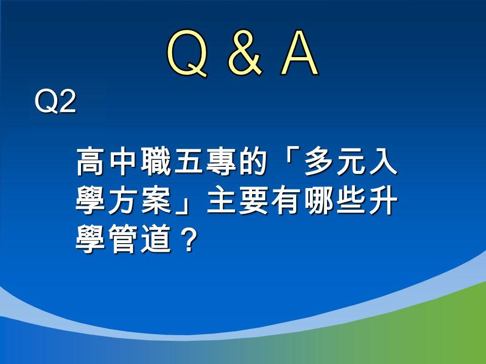 Q2 高中職五專的「多元入 學方案」主要有哪些升 學管道?