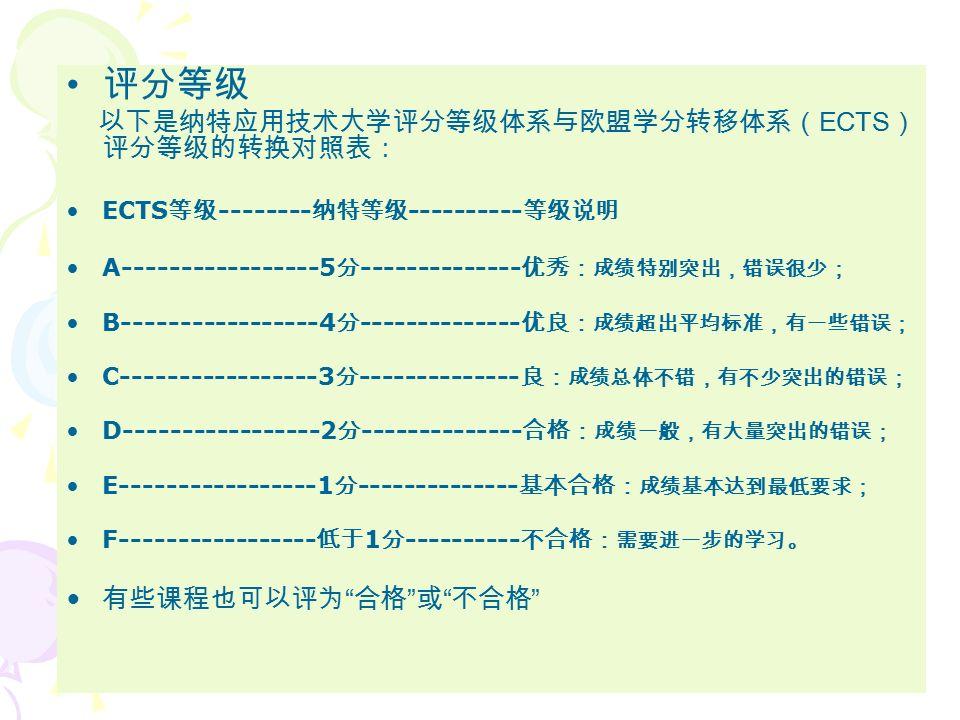 学分体系 纳特应用技术大学的本科学制因各学院情况而不同,一般 为 3.5-4.5 年,相当于 210-270 个学分( 1 学分 =1ECTS point )。一个学分大约为 27 个学时。学时所指包括:上 课、练习、讨论课和其他形式的教学以及学生独立的研究 工作。全日制学生一学期通常应拿 30 个学分。