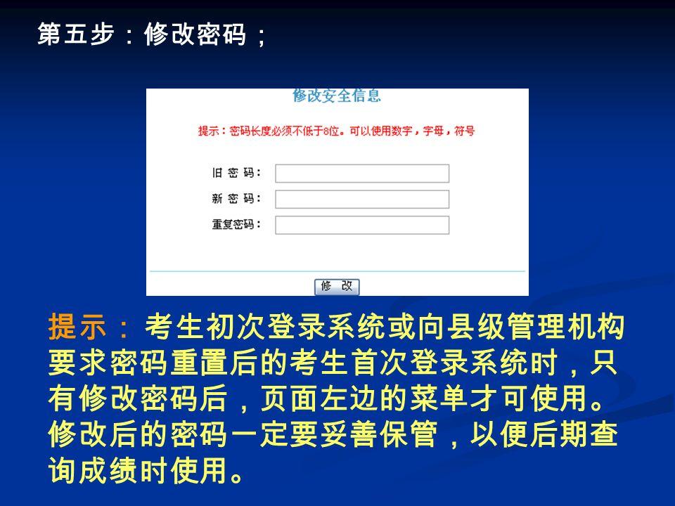 第五步:修改密码; 提示: 考生初次登录系统或向县级管理机构 要求密码重置后的考生首次登录系统时,只 有修改密码后,页面左边的菜单才可使用。 修改后的密码一定要妥善保管,以便后期查 询成绩时使用。