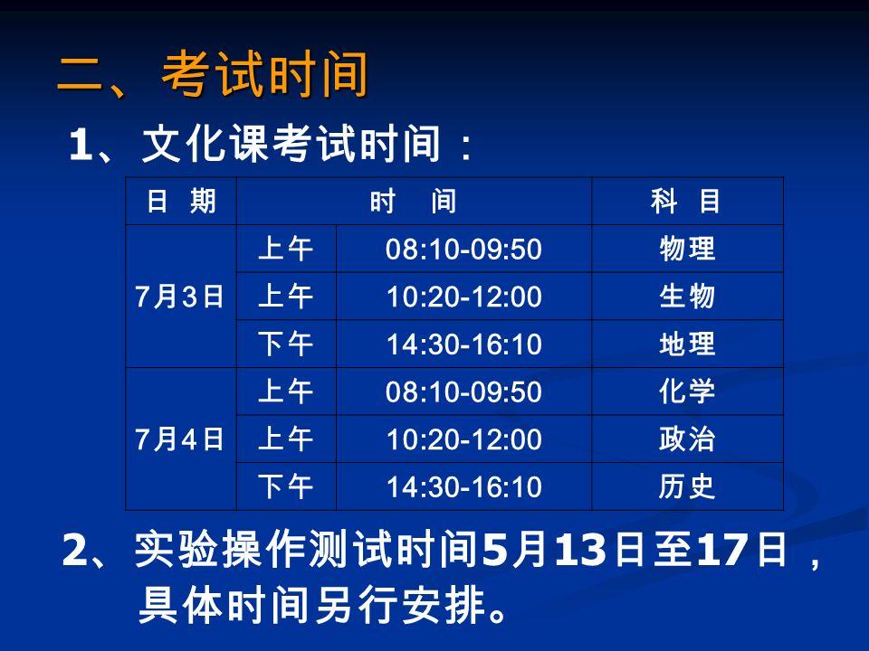 二、考试时间 1 、文化课考试时间: 日 期时 间科 目 7月3日7月3日 上午 08:10-09:50 物理 上午 10:20-12:00 生物 下午 14:30-16:10 地理 7月4日7月4日 上午 08:10-09:50 化学 上午 10:20-12:00 政治 下午 14:30-16:10 历史 2 、实验操作测试时间 5 月 13 日至 17 日, 具体时间另行安排。