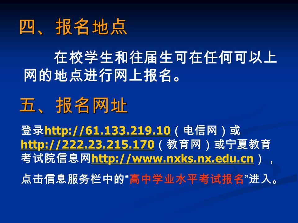 四、报名地点 在校学生和往届生可在任何可以上 网的地点进行网上报名。 五、报名网址 登录 http://61.133.219.10 (电信网)或 http://222.23.215.170 (教育网)或宁夏教育 考试院信息网 http://www.nxks.nx.edu.cn ), http://61.133.219.10 http://222.23.215.170 http://www.nxks.nx.edu.cn 点击信息服务栏中的 高中学业水平考试报名 进入。