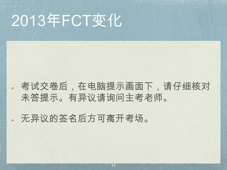 2013 年 FCT 变化 考试交卷后,在电脑提示画面下,请仔细核对 未答提示。有异议请询问主考老师。 无异议的签名后方可离开考场。 17
