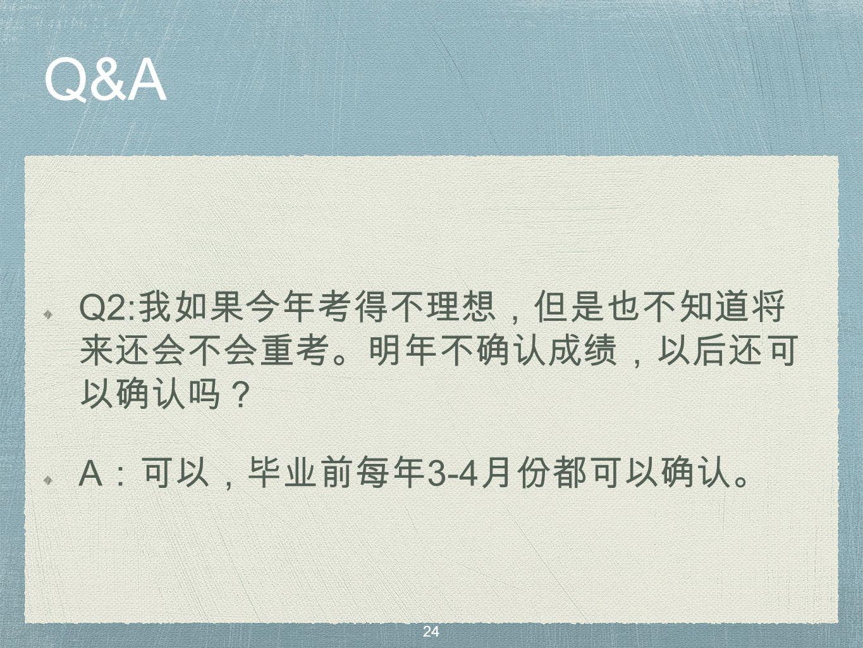 Q&A Q2: 我如果今年考得不理想,但是也不知道将 来还会不会重考。明年不确认成绩,以后还可 以确认吗? A :可以,毕业前每年 3-4 月份都可以确认。 24