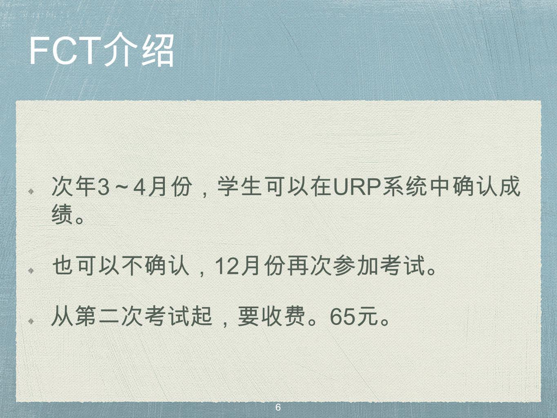 FCT 介绍 次年 3 ~ 4 月份,学生可以在 URP 系统中确认成 绩。 也可以不确认, 12 月份再次参加考试。 从第二次考试起,要收费。 65 元。 6