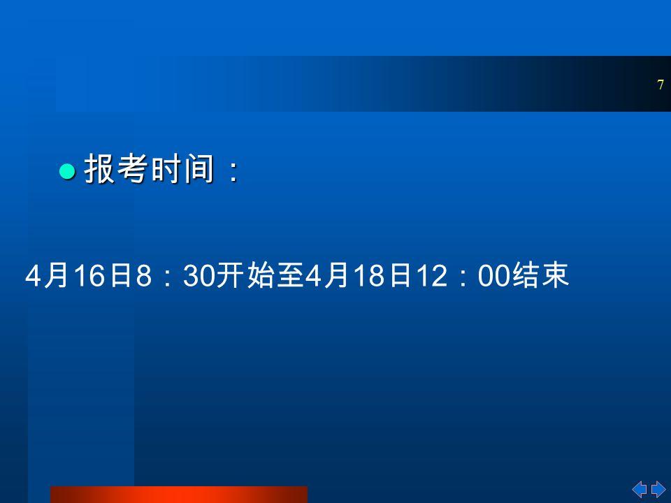 7 报考时间: 报考时间: 4 月 16 日 8 : 30 开始至 4 月 18 日 12 : 00 结束