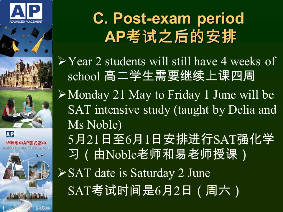  Year 2 students will still have 4 weeks of school 高二学生需要继续上课四周  Monday 21 May to Friday 1 June will be SAT intensive study (taught by Delia and Ms Noble) 5 月 21 日至 6 月 1 日安排进行 SAT 强化学 习(由 Noble 老师和易老师授课)  SAT date is Saturday 2 June SAT 考试时间是 6 月 2 日(周六) C.