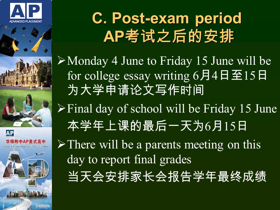  Monday 4 June to Friday 15 June will be for college essay writing 6 月 4 日至 15 日 为大学申请论文写作时间  Final day of school will be Friday 15 June 本学年上课的最后一天为 6 月 15 日  There will be a parents meeting on this day to report final grades 当天会安排家长会报告学年最终成绩 C.