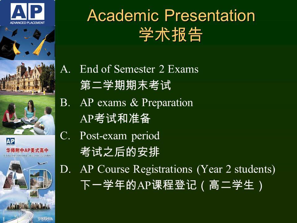 Academic Presentation 学术报告 A.End of Semester 2 Exams 第二学期期末考试 B.AP exams & Preparation AP 考试和准备 C.Post-exam period 考试之后的安排 D.AP Course Registrations (Year 2 students) 下一学年的 AP 课程登记(高二学生)