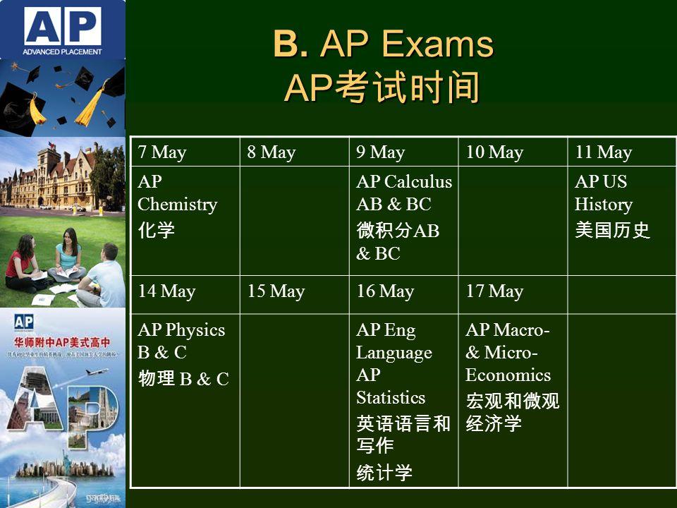 7 May8 May9 May10 May11 May AP Chemistry 化学 AP Calculus AB & BC 微积分 AB & BC AP US History 美国历史 14 May15 May16 May17 May AP Physics B & C 物理 B & C AP Eng Language AP Statistics 英语语言和 写作 统计学 AP Macro- & Micro- Economics 宏观和微观 经济学 B.