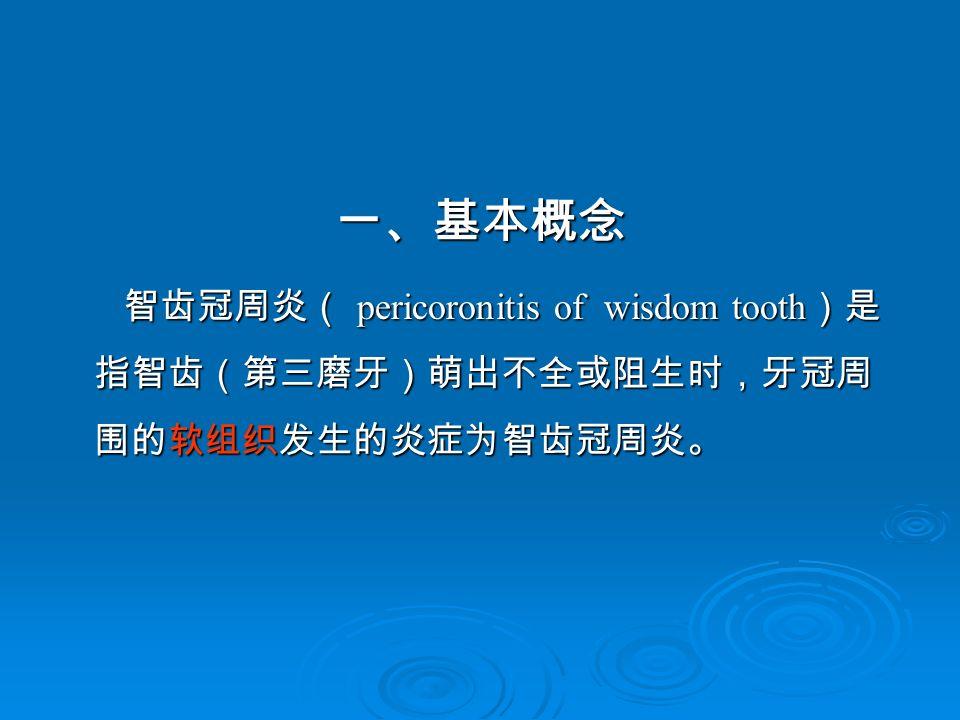 一、基本概念 智齿冠周炎( pericoronitis of wisdom tooth )是 指智齿(第三磨牙)萌出不全或阻生时,牙冠周 围的软组织发生的炎症为智齿冠周炎。 智齿冠周炎( pericoronitis of wisdom tooth )是 指智齿(第三磨牙)萌出不全或阻生时,牙冠周 围的软组织发生的炎症为智齿冠周炎。