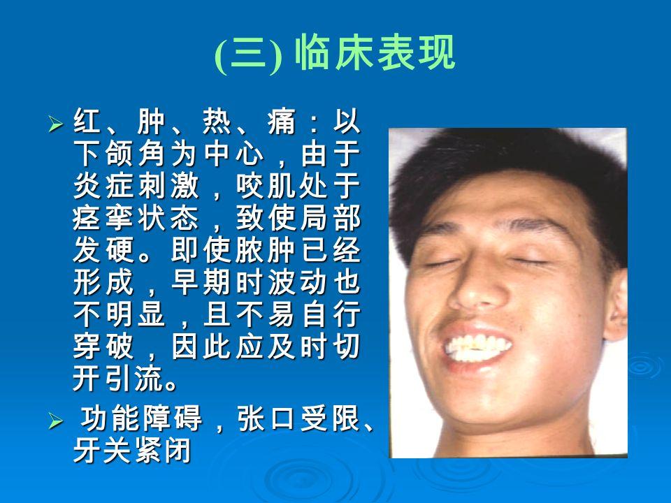 ( 三 ) 临床表现  红、肿、热、痛:以 下颌角为中心,由于 炎症刺激,咬肌处于 痉挛状态,致使局部 发硬。即使脓肿已经 形成,早期时波动也 不明显,且不易自行 穿破,因此应及时切 开引流。  功能障碍,张口受限、 牙关紧闭