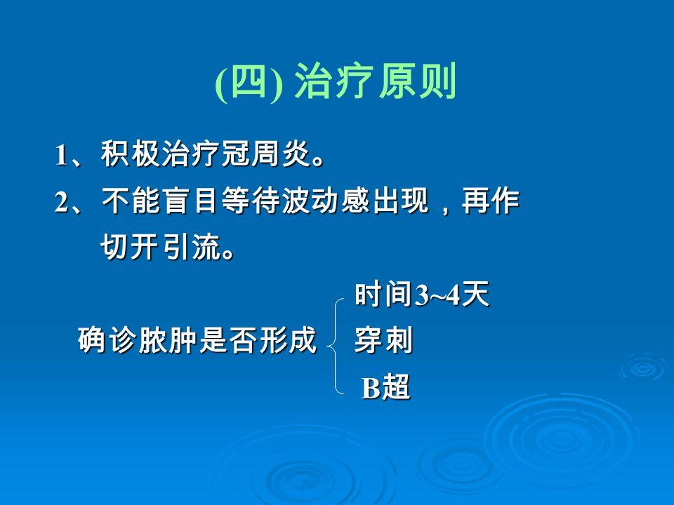 ( 四 ) 治疗原则 1 、积极治疗冠周炎。 1 、积极治疗冠周炎。 2 、不能盲目等待波动感出现,再作 2 、不能盲目等待波动感出现,再作 切开引流。 切开引流。 时间 3~4 天 时间 3~4 天 确诊脓肿是否形成 穿刺 确诊脓肿是否形成 穿刺 B 超 B 超
