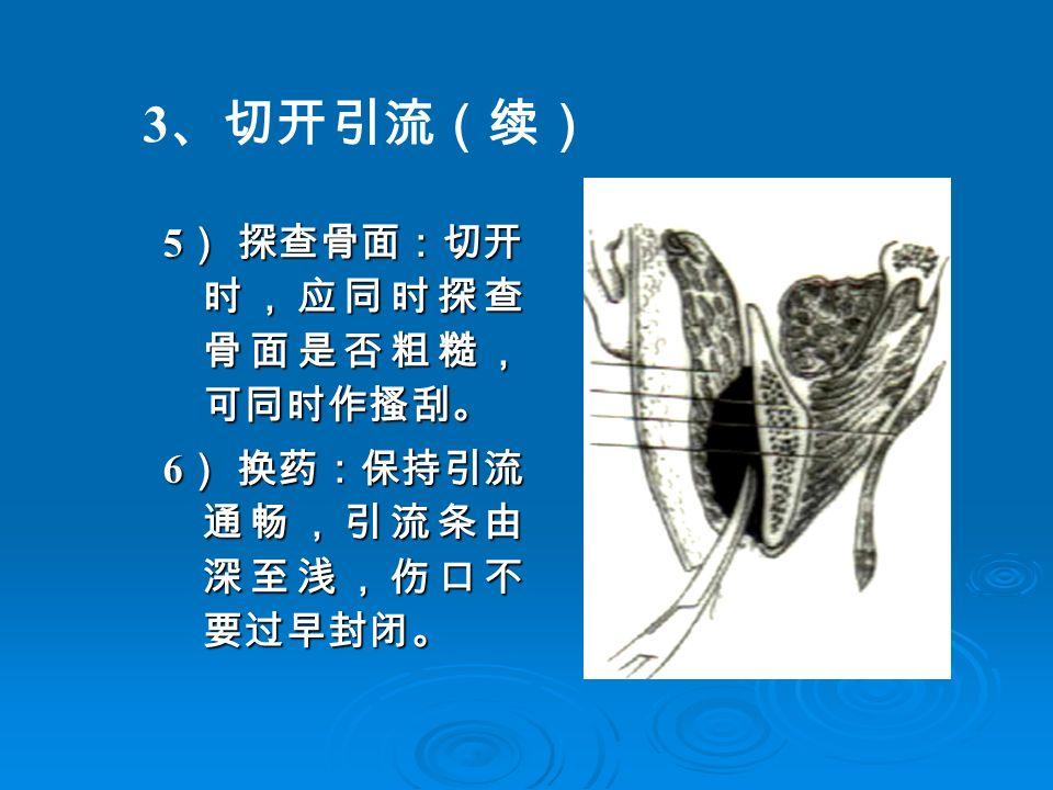 3 、切开引流(续) 5 ) 探查骨面:切开 时,应同时探查 骨面是否粗糙, 可同时作搔刮。 6 ) 换药:保持引流 通畅,引流条由 深至浅,伤口不 要过早封闭。