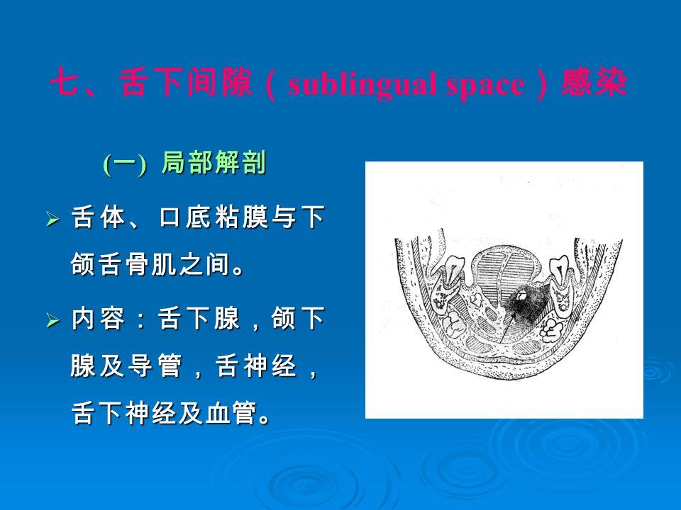 七、舌下间隙( sublingual space )感染 ( 一 ) 局部解剖  舌体、口底粘膜与下 颌舌骨肌之间。  内容:舌下腺,颌下 腺及导管,舌神经, 舌下神经及血管。