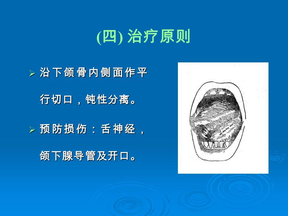 ( 四 ) 治疗原则  沿下颌骨内侧面作平 行切口,钝性分离。  预防损伤:舌神经, 颌下腺导管及开口。