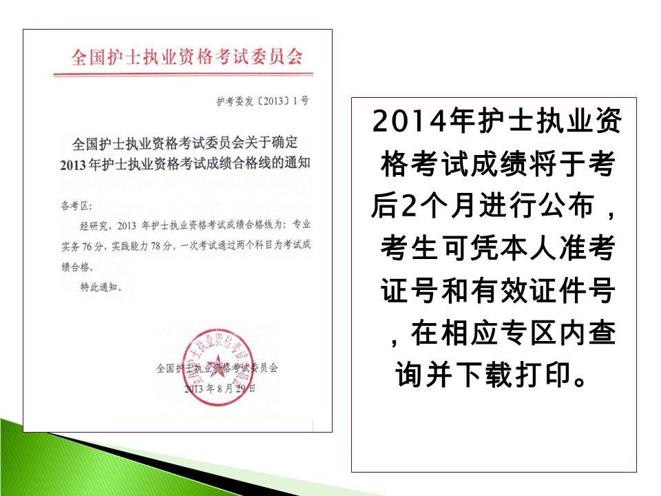 2014 年护士执业资 格考试成绩将于考 后 2 个月进行公布, 考生可凭本人准考 证号和有效证件号 ,在相应专区内查 询并下载打印。