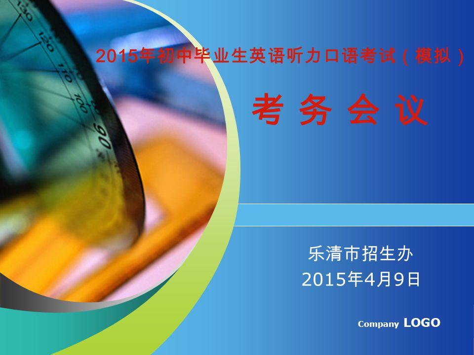 Company LOGO 2015 年初中毕业生英语听力口语考试(模拟) 考 务 会 议 乐清市招生办 2015 年 4 月 9 日