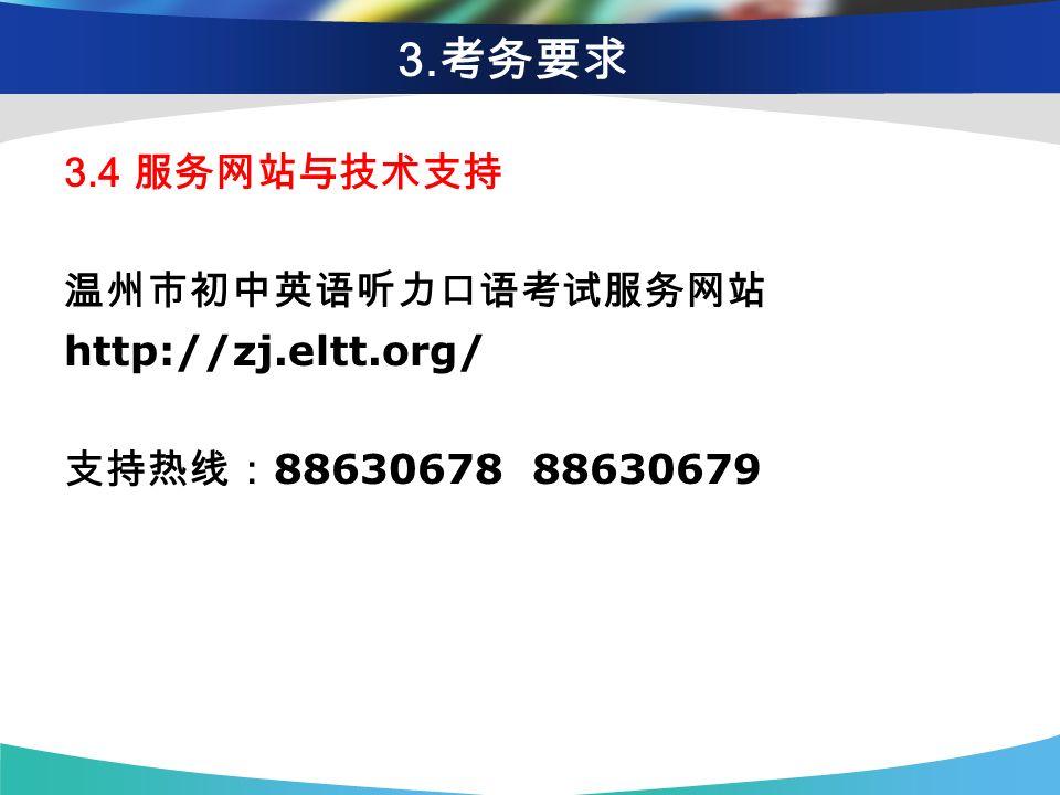 3. 考务要求 3.4 服务网站与技术支持 温州市初中英语听力口语考试服务网站 http://zj.eltt.org/ 支持热线: 88630678 88630679
