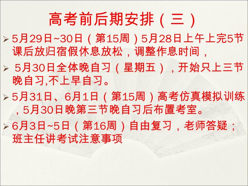 高考前后期安排(三)  5 月 29 日 ~30 日(第 15 周) 5 月 28 日上午上完 5 节 课后放归宿假休息放松,调整作息时间,  5 月 30 日全体晚自习(星期五),开始只上三节 晚自习, 不上早自习。  5 月 31 日、 6 月 1 日(第 15 周)高考仿真模拟训练 , 5 月 30 日晚第三节晚自习后布置考室。  6 月 3 日 ~5 日(第 16 周)自由复习,老师答疑; 班主任讲考试注意事项