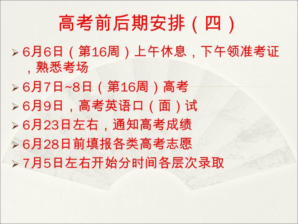 高考前后期安排(四)  6 月 6 日(第 16 周)上午休息,下午领准考证 ,熟悉考场  6 月 7 日 ~8 日(第 16 周)高考  6 月 9 日,高考英语口(面)试  6 月 23 日左右,通知高考成绩  6 月 28 日前填报各类高考志愿  7 月 5 日左右开始分时间各层次录取