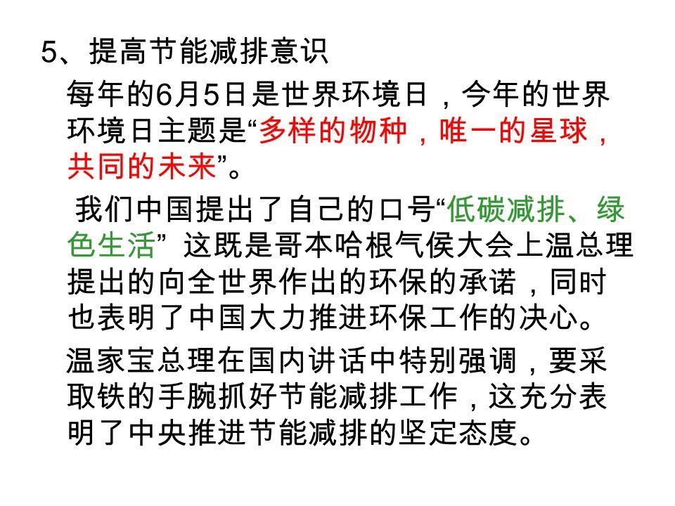 5 、提高节能减排意识 每年的 6 月 5 日是世界环境日,今年的世界 环境日主题是 多样的物种,唯一的星球, 共同的未来 。 我们中国提出了自己的口号 低碳减排、绿 色生活 这既是哥本哈根气侯大会上温总理 提出的向全世界作出的环保的承诺,同时 也表明了中国大力推进环保工作的决心。 温家宝总理在国内讲话中特别强调,要采 取铁的手腕抓好节能减排工作,这充分表 明了中央推进节能减排的坚定态度。