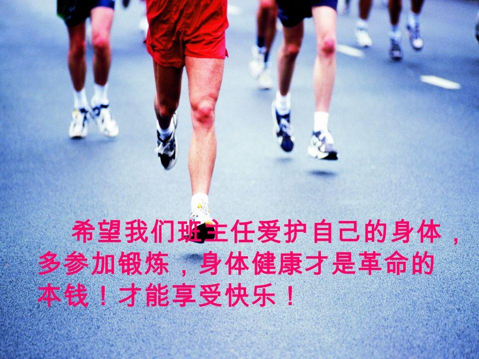 希望我们班主任爱护自己的身体, 多参加锻炼,身体健康才是革命的 本钱!才能享受快乐!