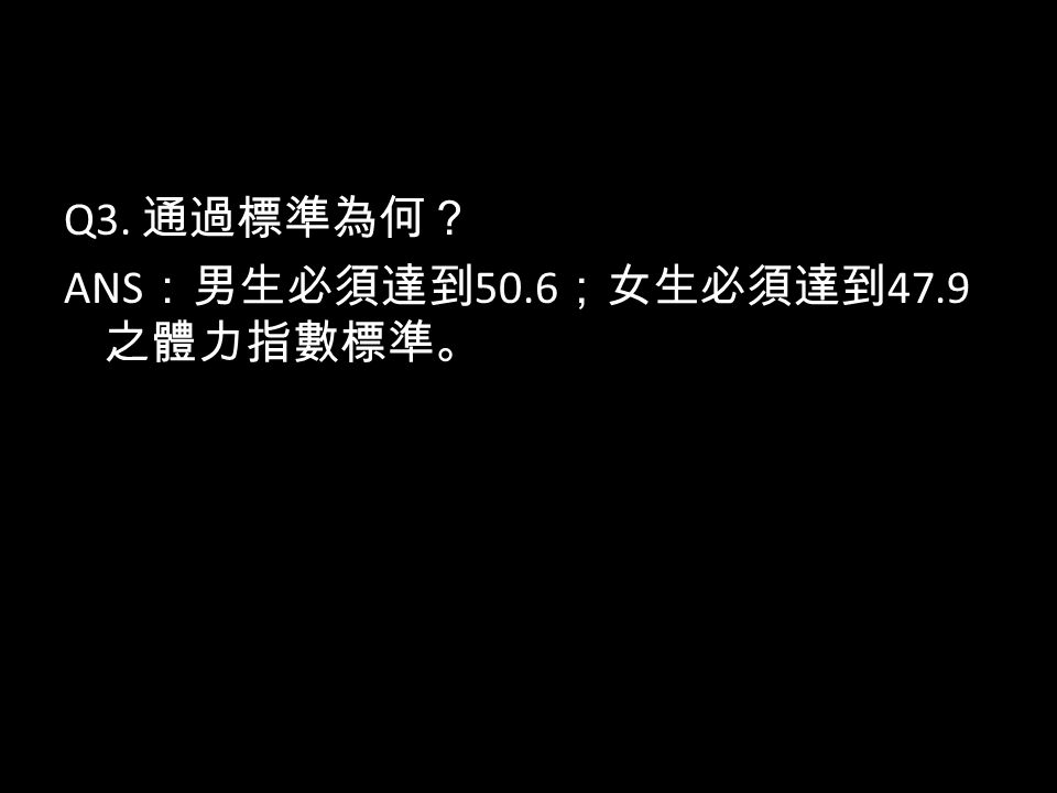 Q3. 通過標準為何? ANS :男生必須達到 50.6 ;女生必須達到 47.9 之體力指數標準。