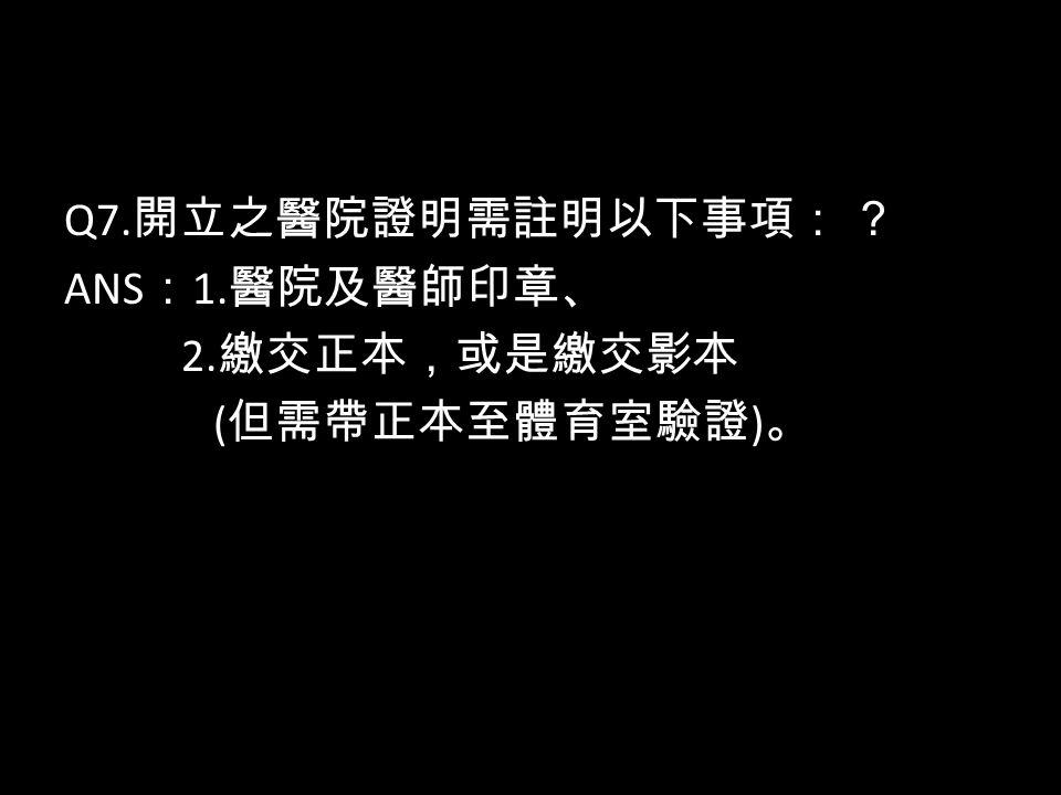 Q7. 開立之醫院證明需註明以下事項: ? ANS : 1. 醫院及醫師印章、 2. 繳交正本,或是繳交影本 ( 但需帶正本至體育室驗證 ) 。