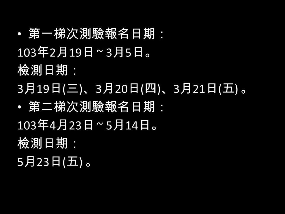第一梯次測驗報名日期: 103 年 2 月 19 日 ~ 3 月 5 日。 檢測日期: 3 月 19 日 ( 三 ) 、 3 月 20 日 ( 四 ) 、 3 月 21 日 ( 五 ) 。 第二梯次測驗報名日期: 103 年 4 月 23 日 ~ 5 月 14 日。 檢測日期: 5 月 23 日 ( 五 ) 。
